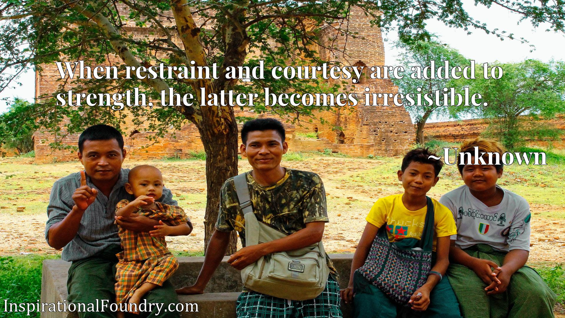 Quote Picture :When restraint and courtesy are added to strength, the latter becomes irresistible.