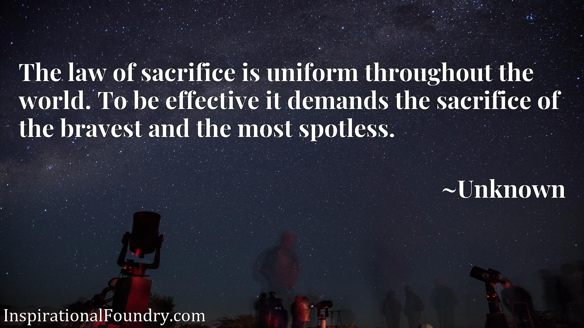 Quote Picture :The law of sacrifice is uniform throughout the world. To be effective it demands the sacrifice of the bravest and the most spotless.