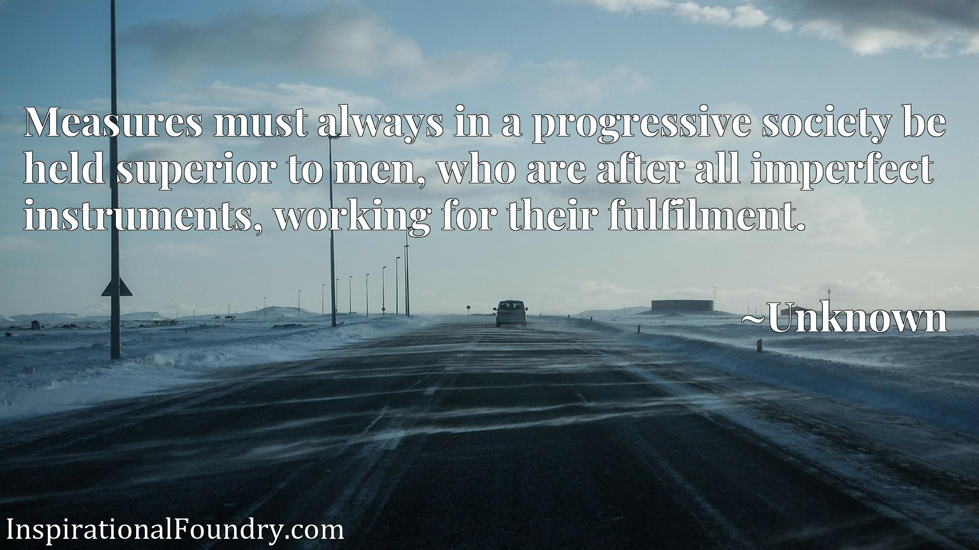 Quote Picture :Measures must always in a progressive society be held superior to men, who are after all imperfect instruments, working for their fulfilment.