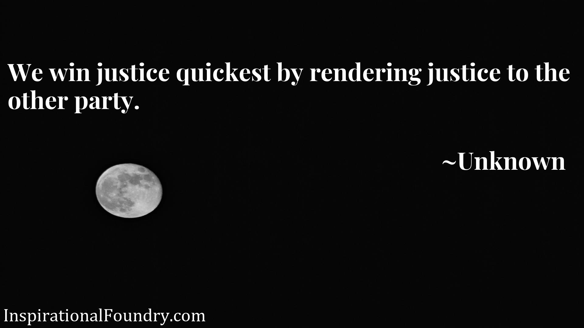 Quote Picture :We win justice quickest by rendering justice to the other party.