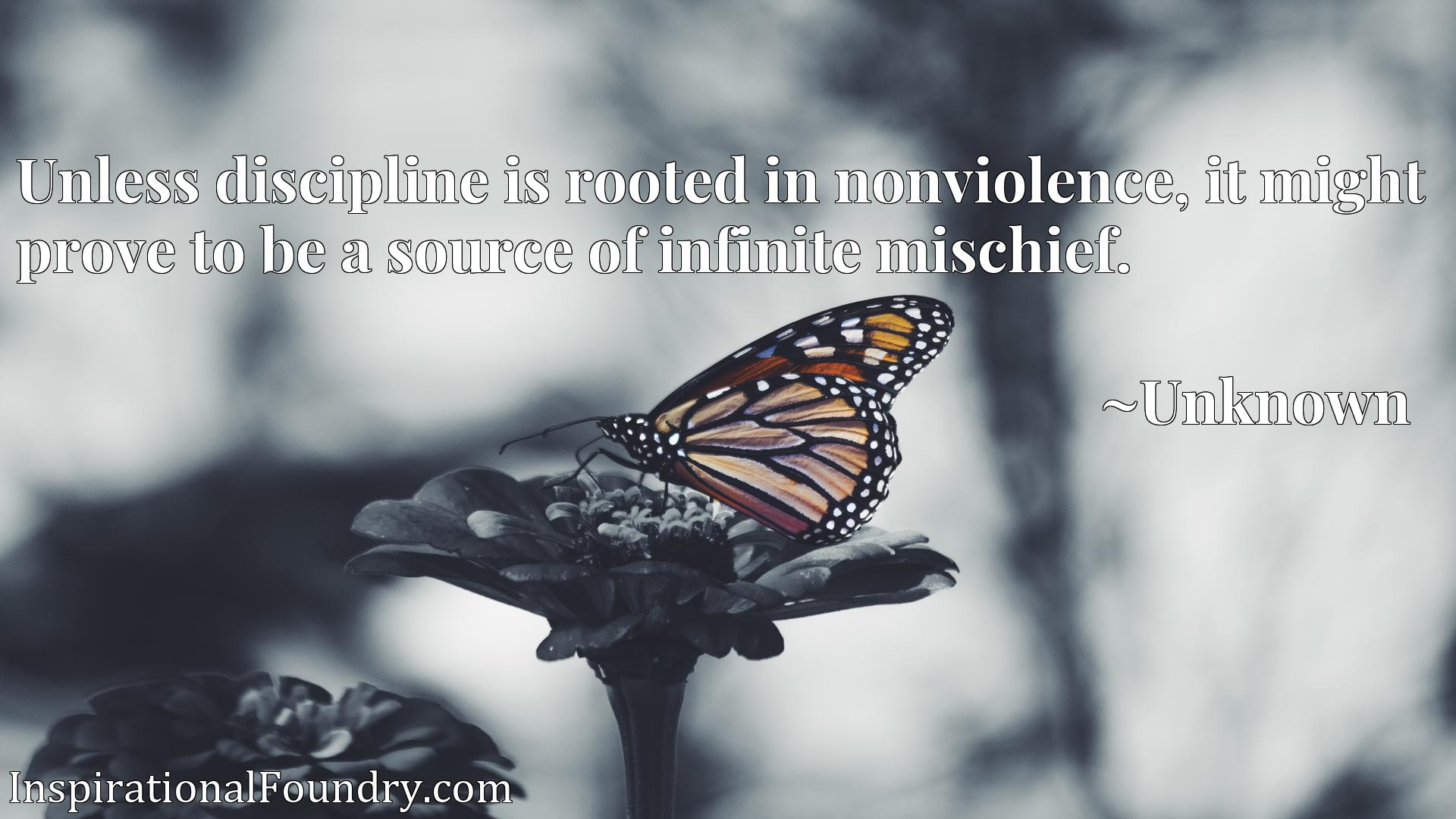 Quote Picture :Unless discipline is rooted in nonviolence, it might prove to be a source of infinite mischief.
