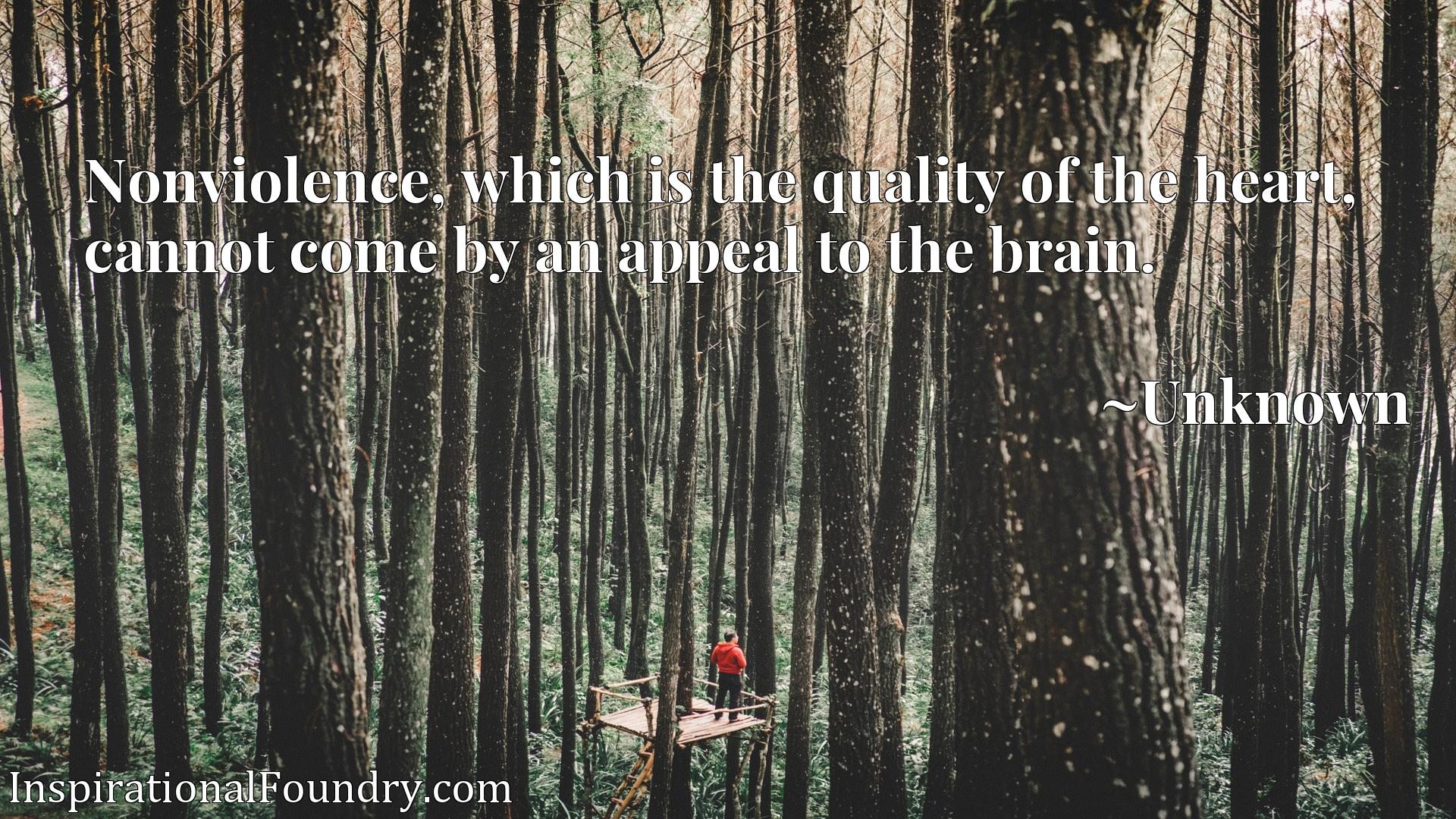 Quote Picture :Nonviolence, which is the quality of the heart, cannot come by an appeal to the brain.