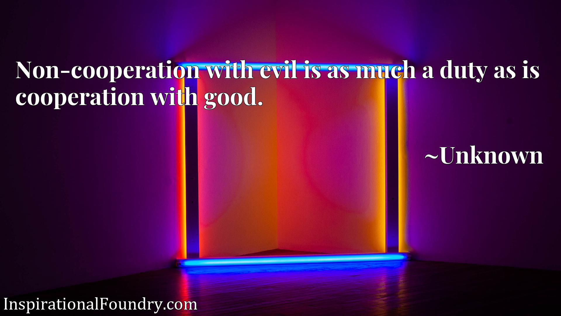 Quote Picture :Non-cooperation with evil is as much a duty as is cooperation with good.