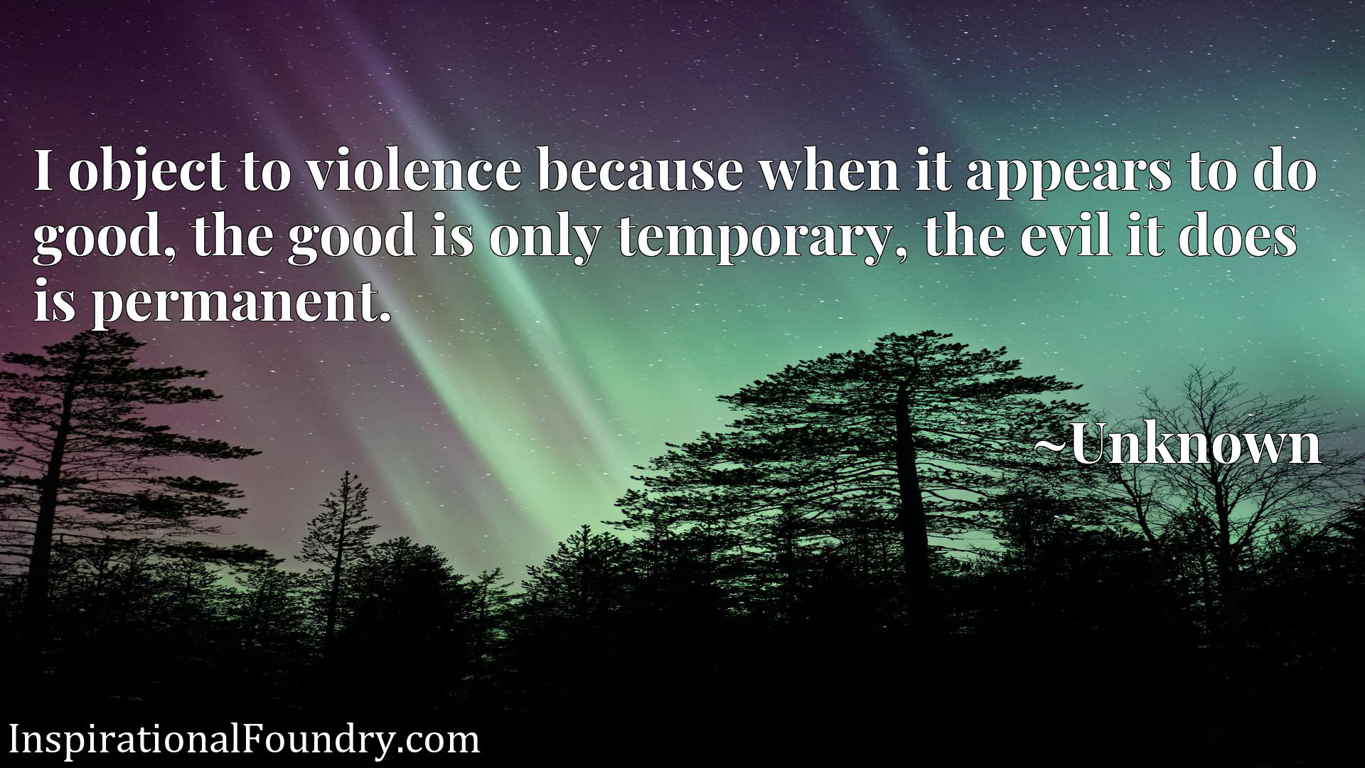 Quote Picture :I object to violence because when it appears to do good, the good is only temporary, the evil it does is permanent.