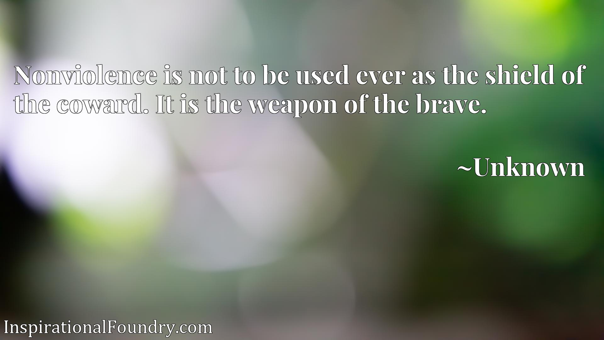 Quote Picture :Nonviolence is not to be used ever as the shield of the coward. It is the weapon of the brave.