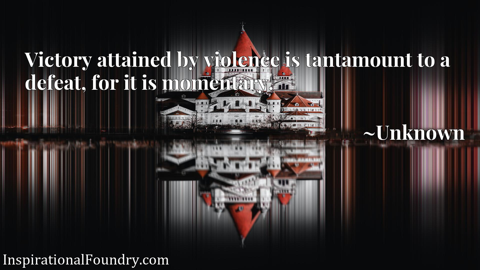 Quote Picture :Victory attained by violence is tantamount to a defeat, for it is momentary.