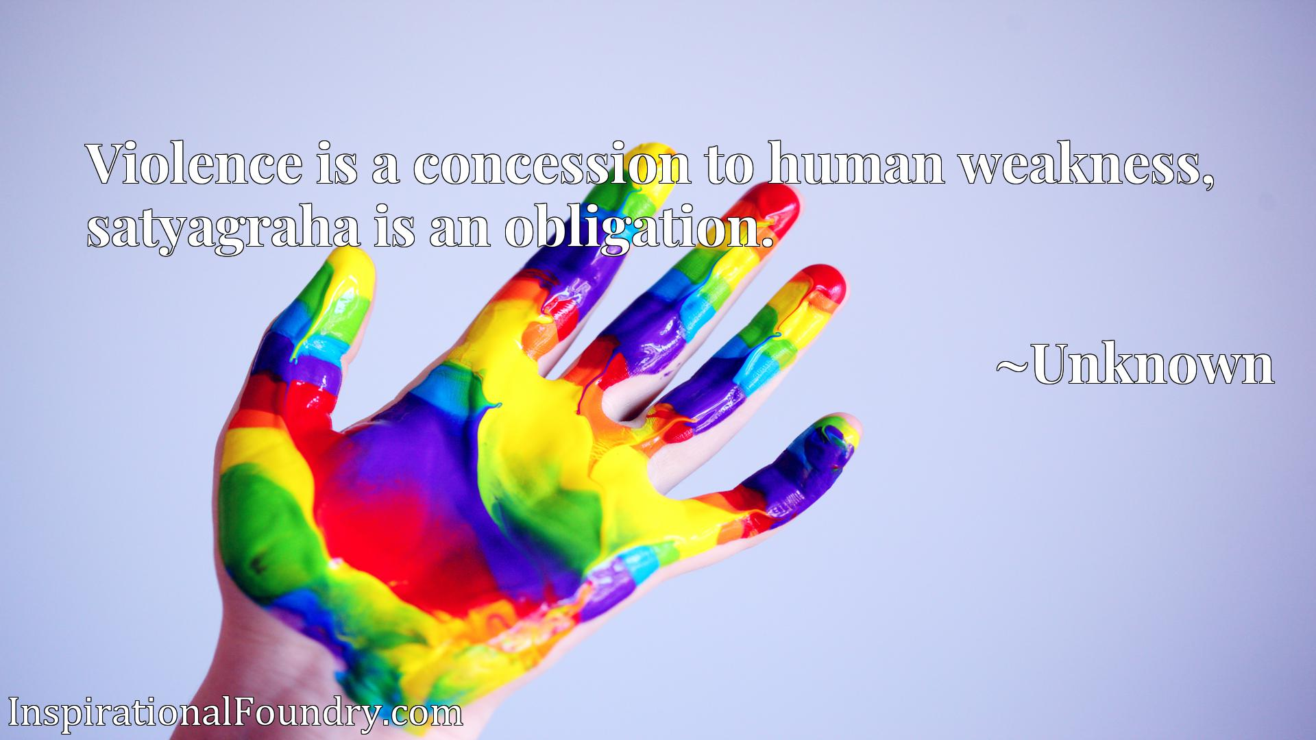 Quote Picture :Violence is a concession to human weakness, satyagraha is an obligation.