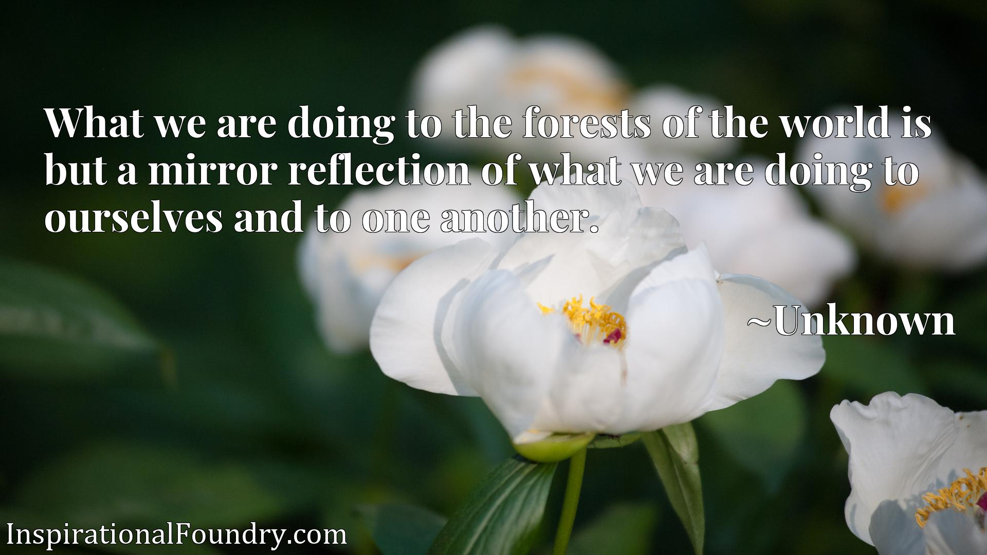 Quote Picture :What we are doing to the forests of the world is but a mirror reflection of what we are doing to ourselves and to one another.