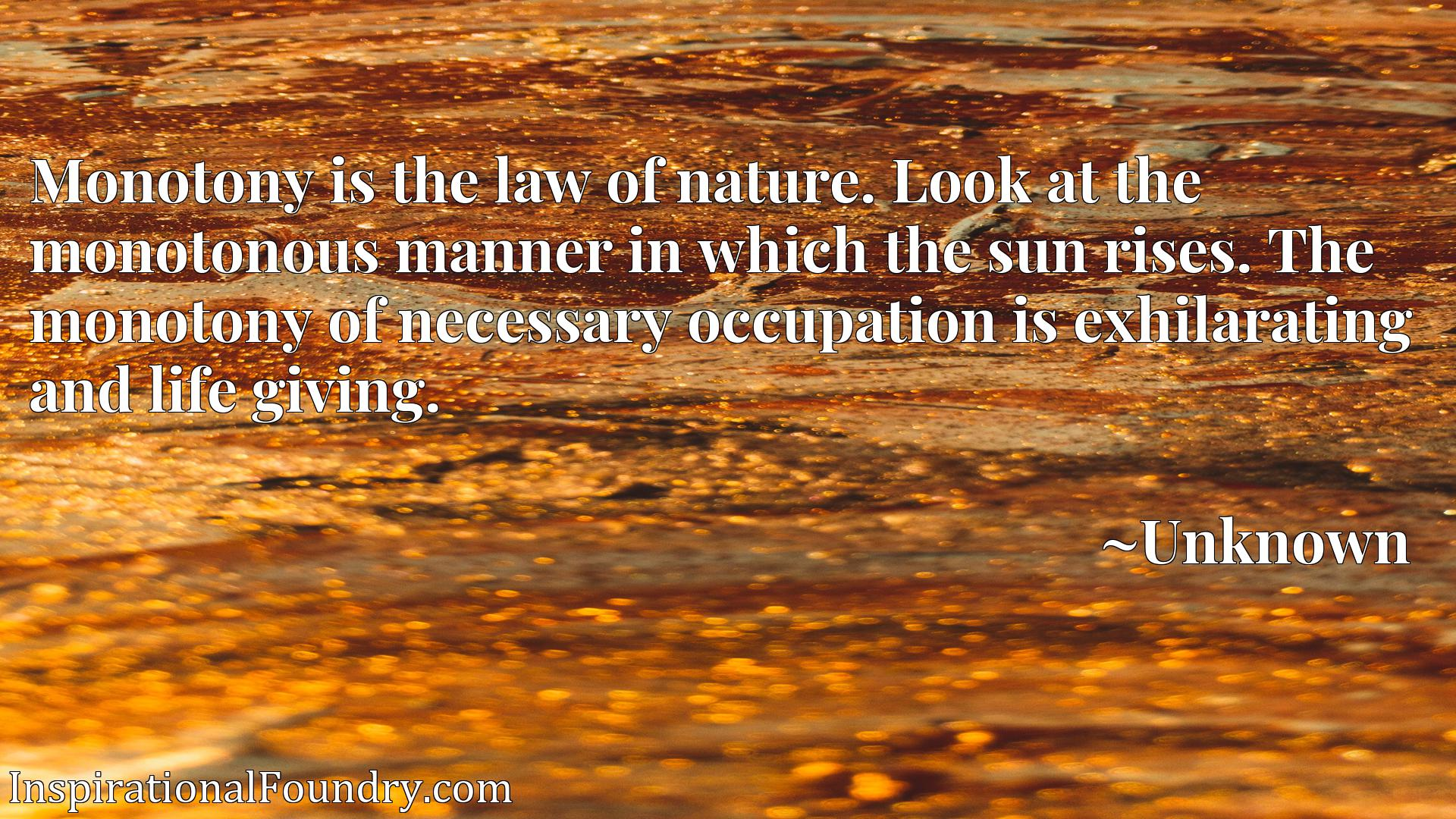 Monotony is the law of nature. Look at the monotonous manner in which the sun rises. The monotony of necessary occupation is exhilarating and life giving.