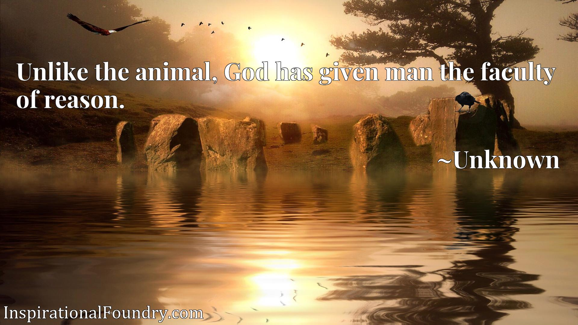 Quote Picture :Unlike the animal, God has given man the faculty of reason.