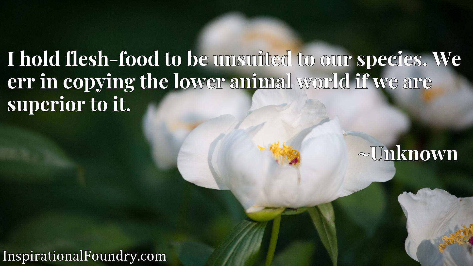 Quote Picture :I hold flesh-food to be unsuited to our species. We err in copying the lower animal world if we are superior to it.