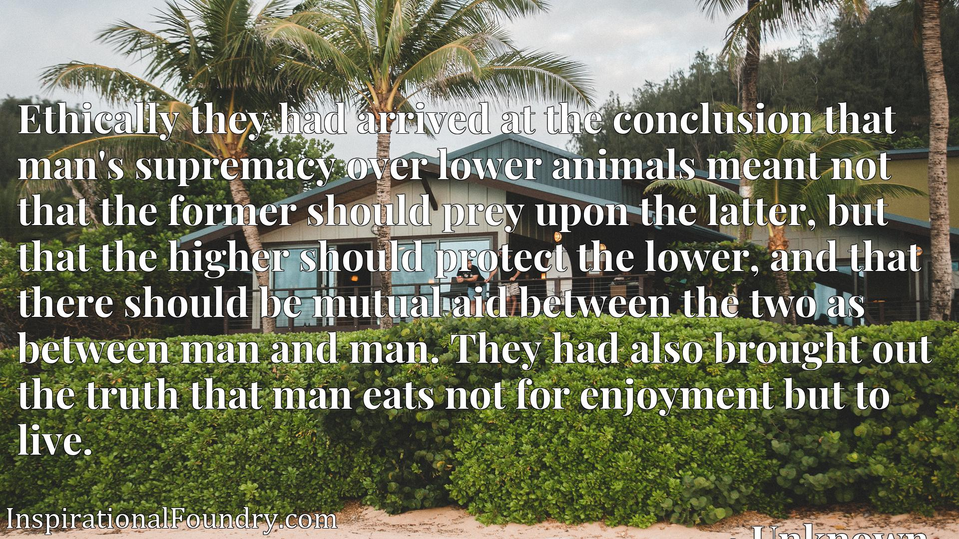Ethically they had arrived at the conclusion that man's supremacy over lower animals meant not that the former should prey upon the latter, but that the higher should protect the lower, and that there should be mutual aid between the two as between man and man. They had also brought out the truth that man eats not for enjoyment but to live.