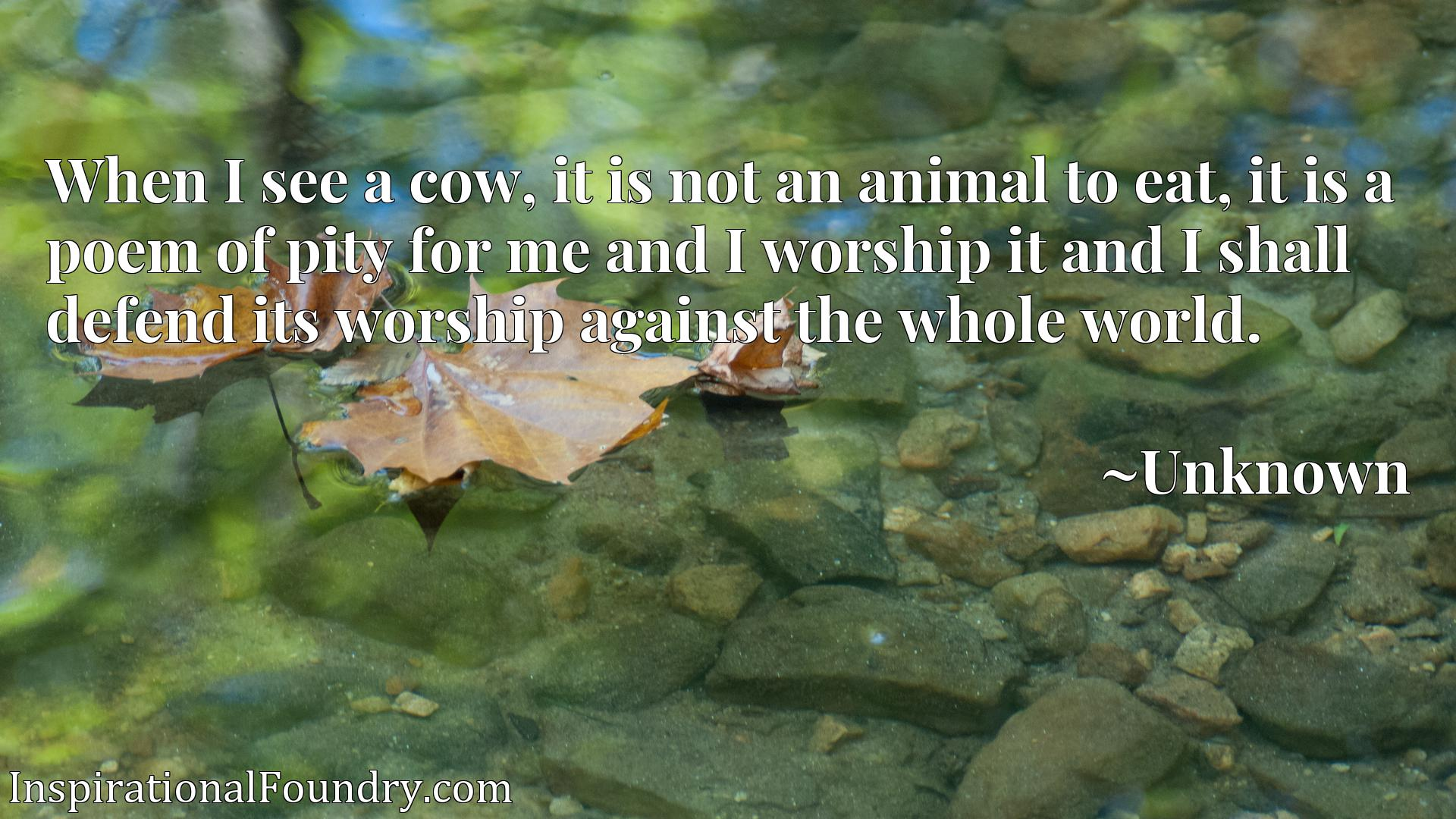 When I see a cow, it is not an animal to eat, it is a poem of pity for me and I worship it and I shall defend its worship against the whole world.