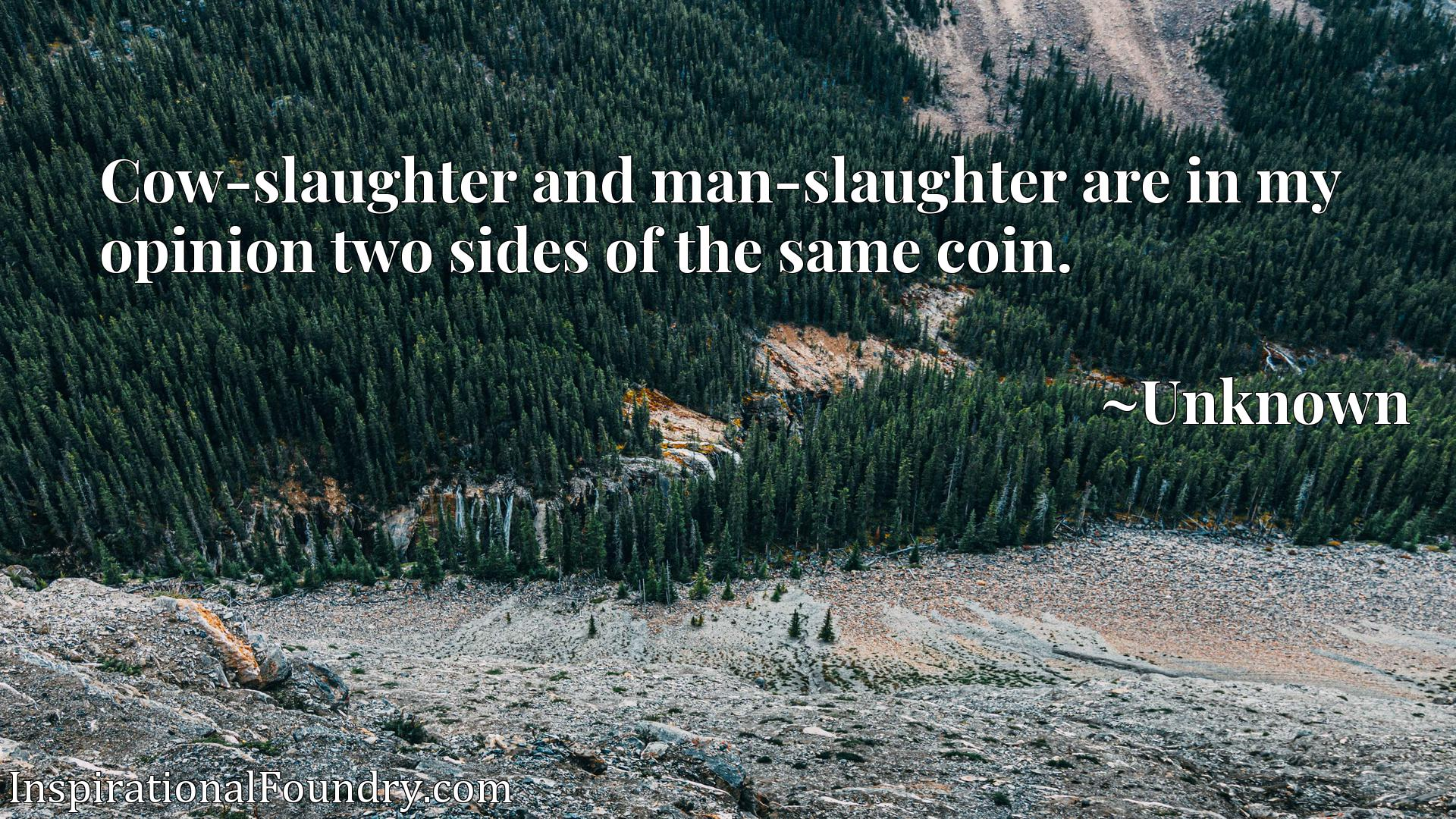 Cow-slaughter and man-slaughter are in my opinion two sides of the same coin.
