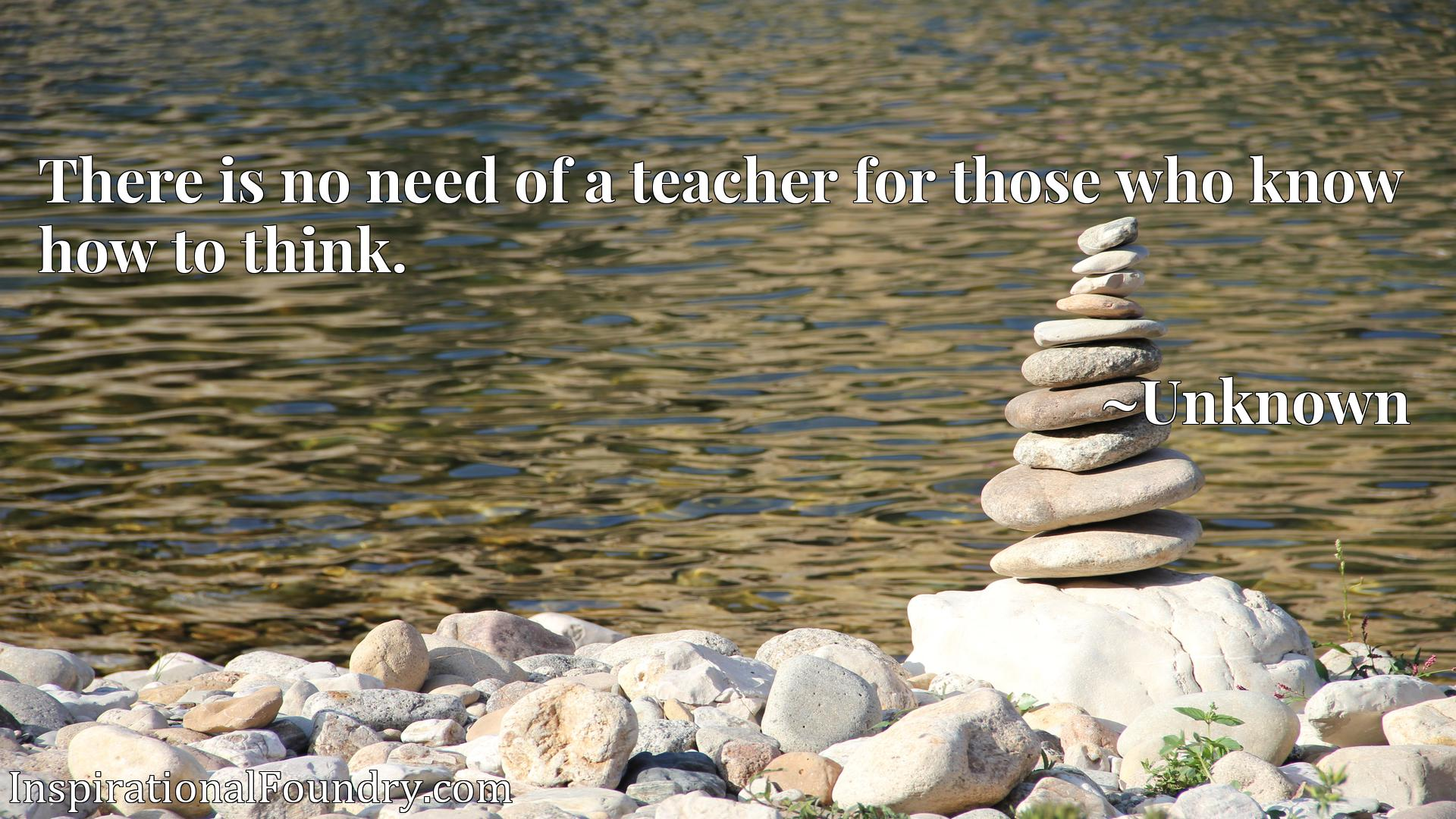 Quote Picture :There is no need of a teacher for those who know how to think.