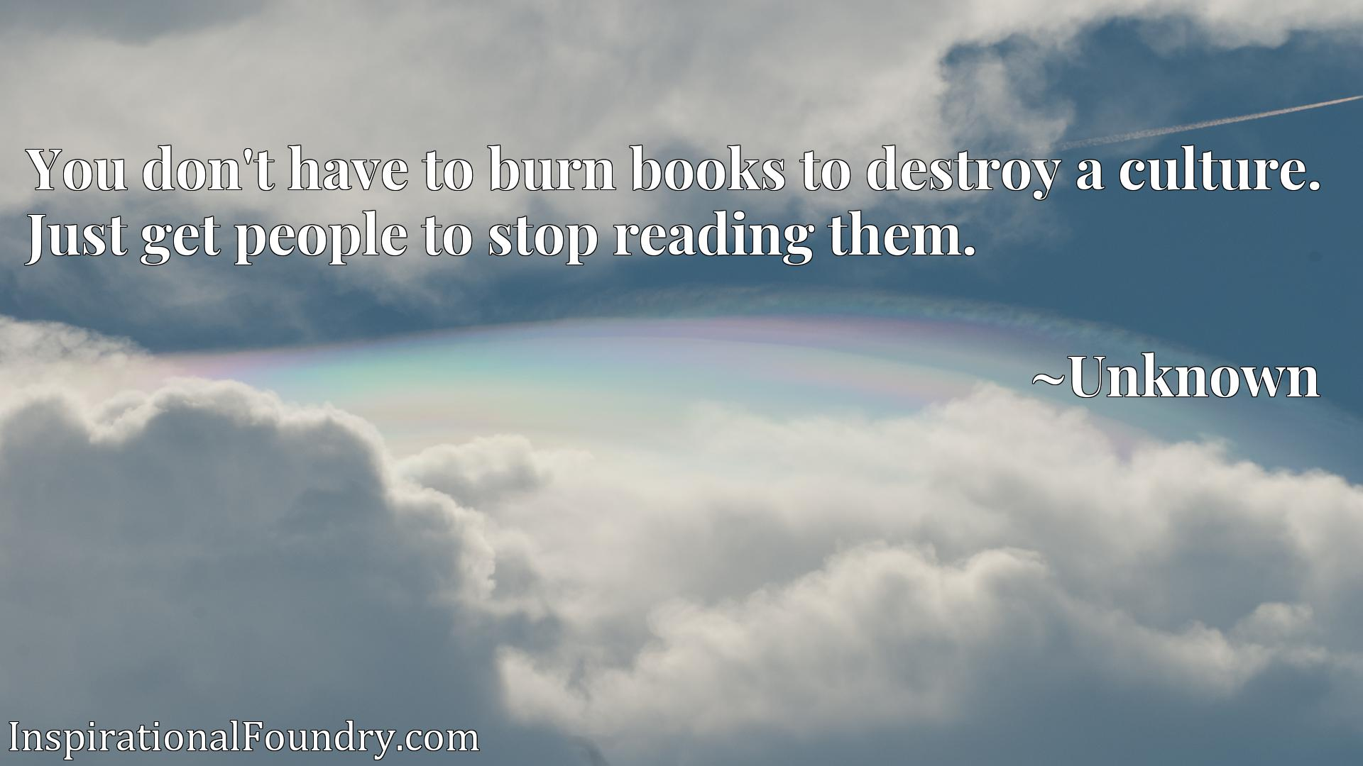 Quote Picture :You don't have to burn books to destroy a culture. Just get people to stop reading them.