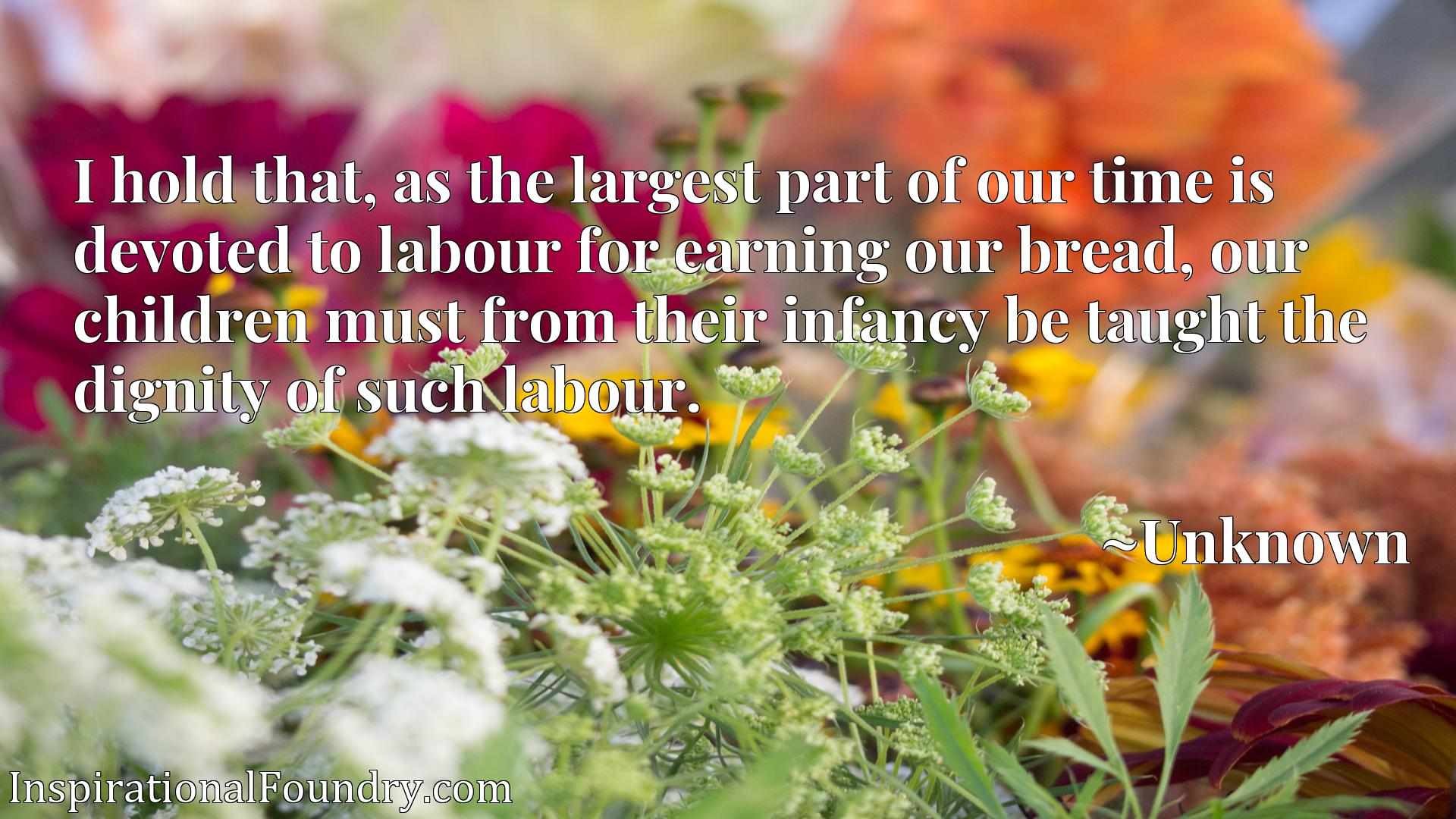 I hold that, as the largest part of our time is devoted to labour for earning our bread, our children must from their infancy be taught the dignity of such labour.