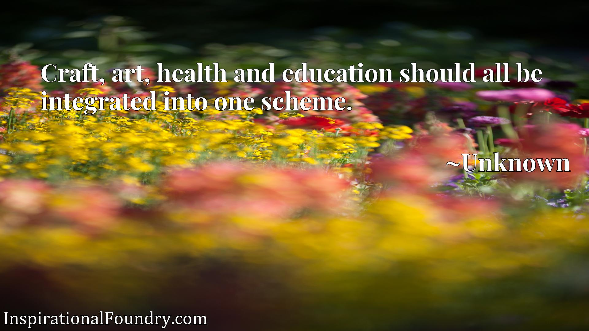 Quote Picture :Craft, art, health and education should all be integrated into one scheme.