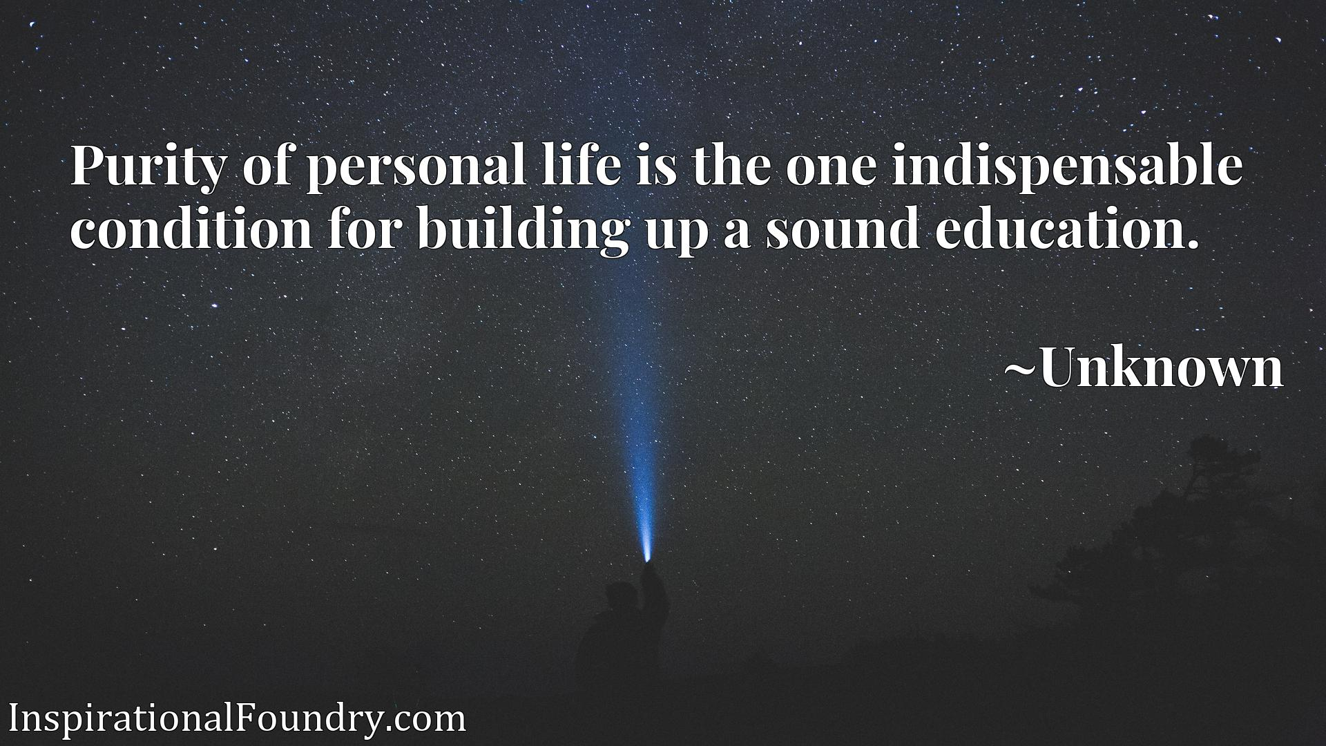 Quote Picture :Purity of personal life is the one indispensable condition for building up a sound education.