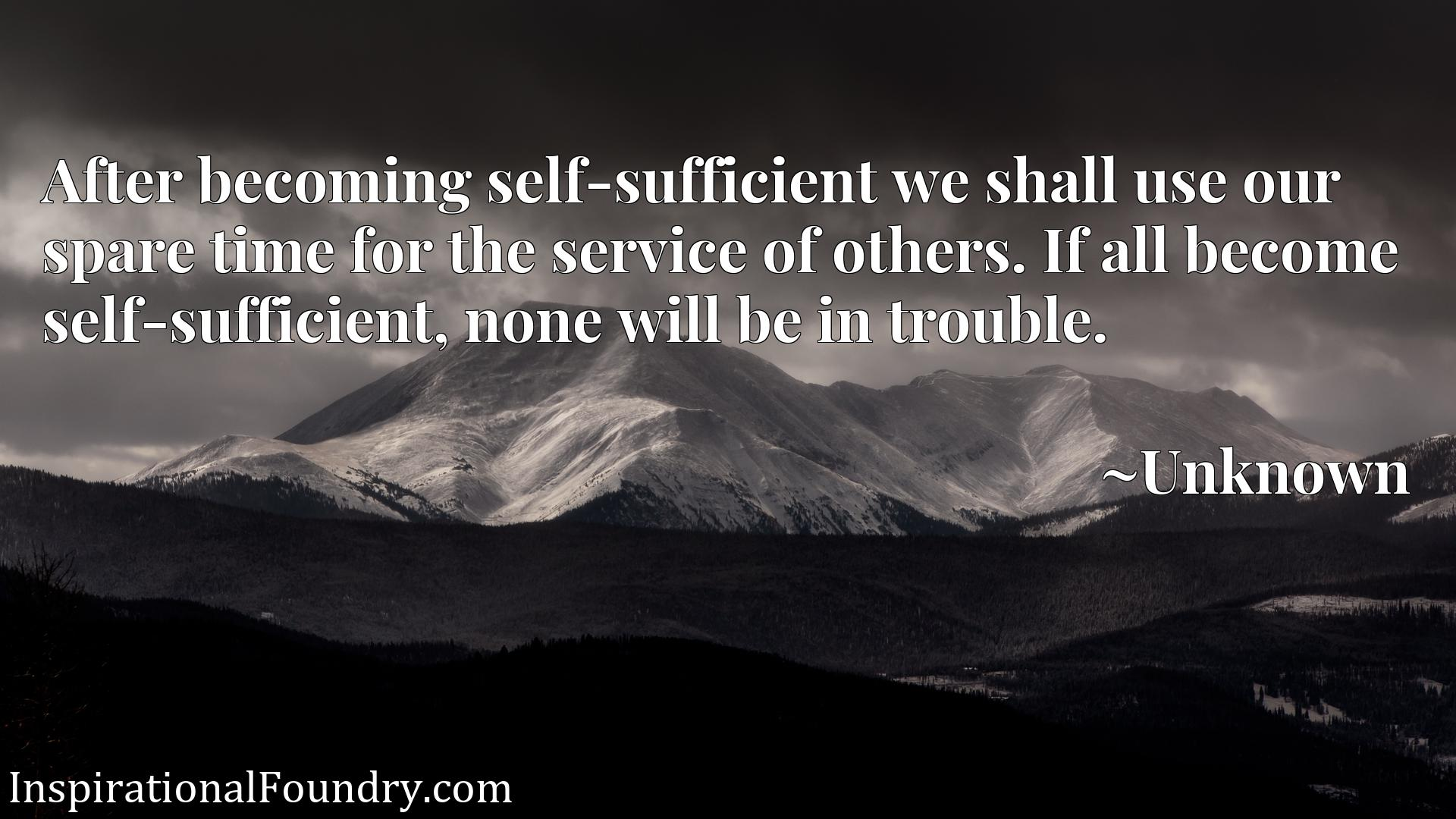 Quote Picture :After becoming self-sufficient we shall use our spare time for the service of others. If all become self-sufficient, none will be in trouble.