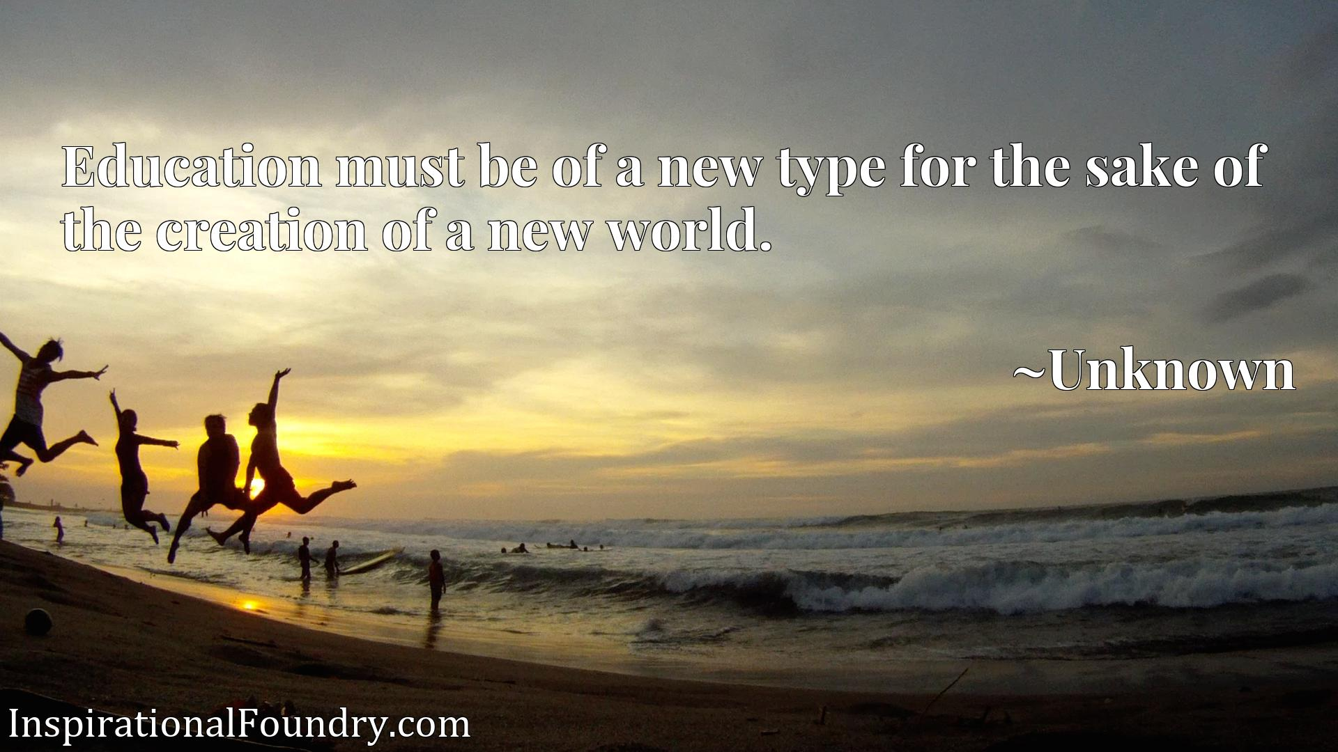 Quote Picture :Education must be of a new type for the sake of the creation of a new world.