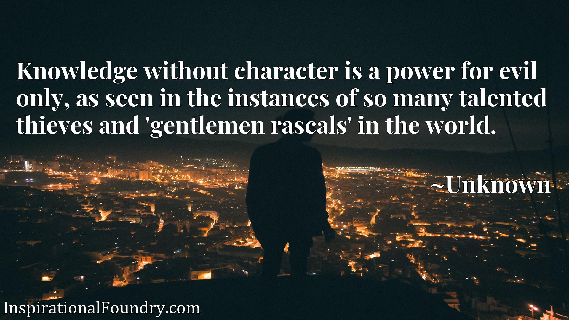 Quote Picture :Knowledge without character is a power for evil only, as seen in the instances of so many talented thieves and 'gentlemen rascals' in the world.
