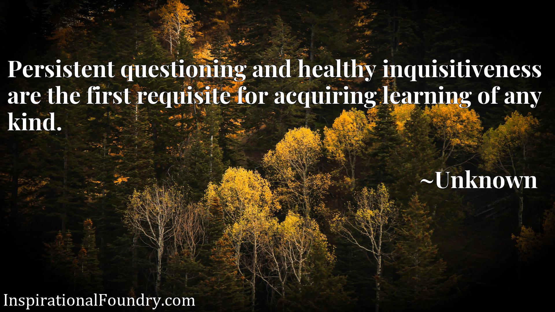 Quote Picture :Persistent questioning and healthy inquisitiveness are the first requisite for acquiring learning of any kind.