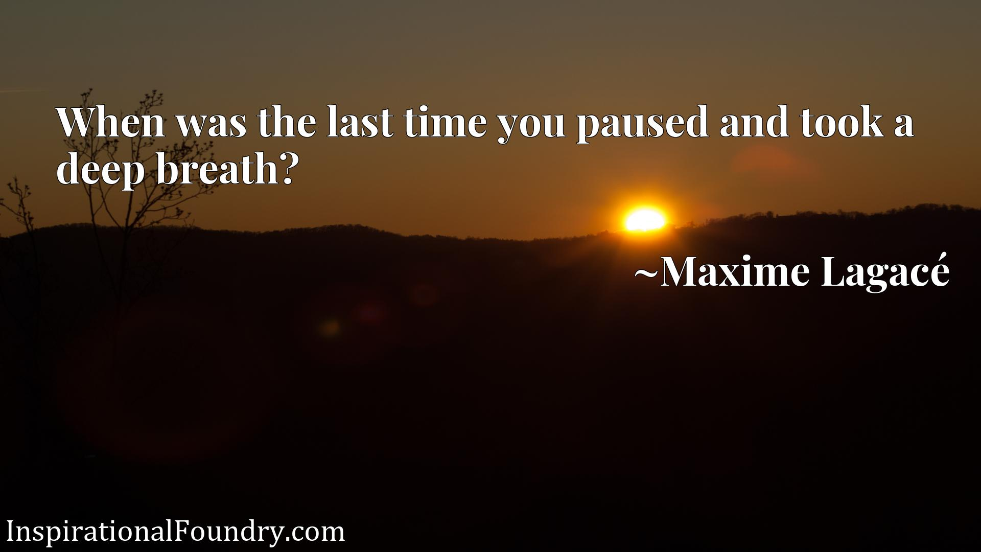 Quote Picture :When was the last time you paused and took a deep breath?