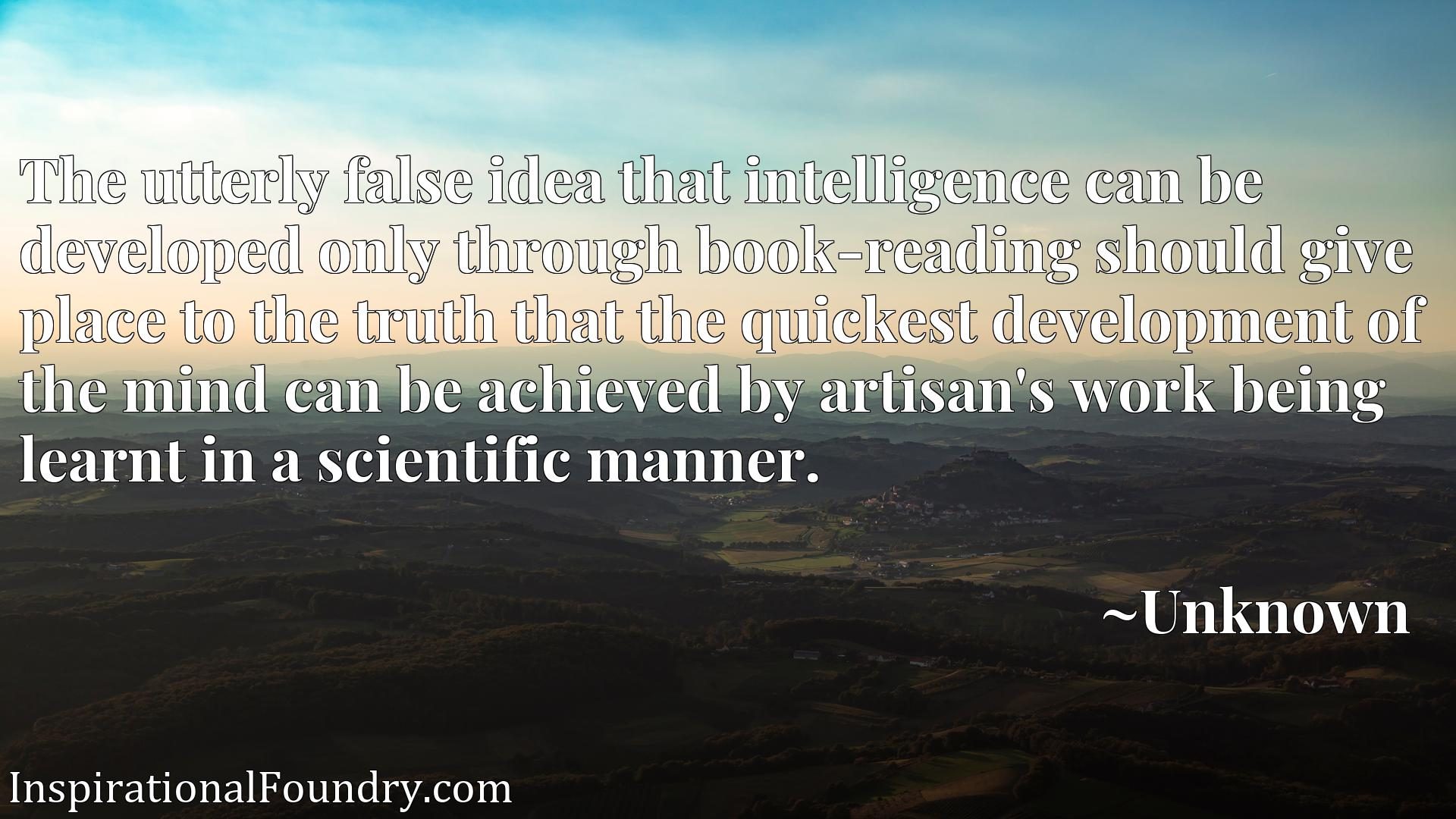 Quote Picture :The utterly false idea that intelligence can be developed only through book-reading should give place to the truth that the quickest development of the mind can be achieved by artisan's work being learnt in a scientific manner.