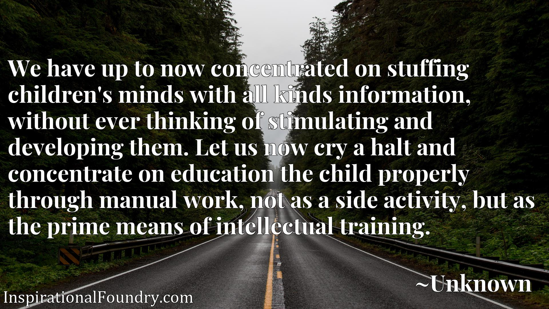 We have up to now concentrated on stuffing children's minds with all kinds information, without ever thinking of stimulating and developing them. Let us now cry a halt and concentrate on education the child properly through manual work, not as a side activity, but as the prime means of intellectual training.