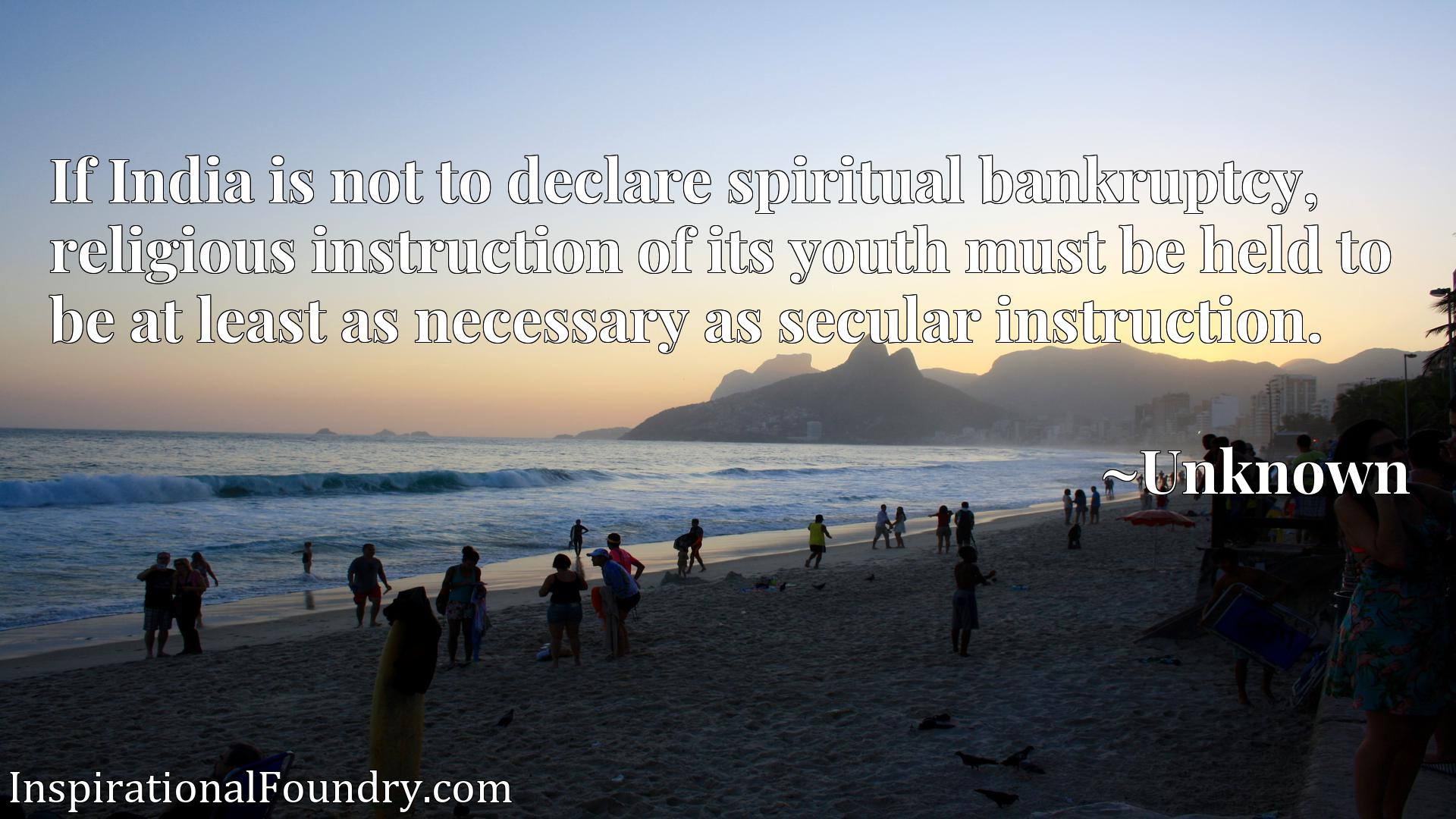 Quote Picture :If India is not to declare spiritual bankruptcy, religious instruction of its youth must be held to be at least as necessary as secular instruction.