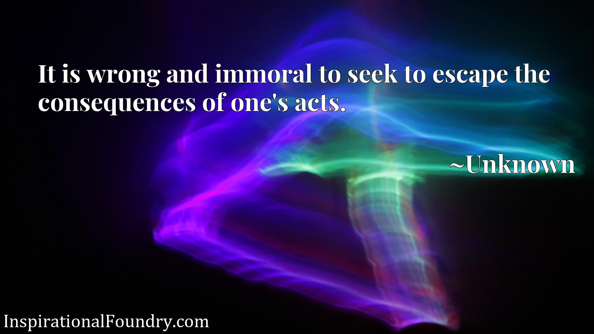 Quote Picture :It is wrong and immoral to seek to escape the consequences of one's acts.