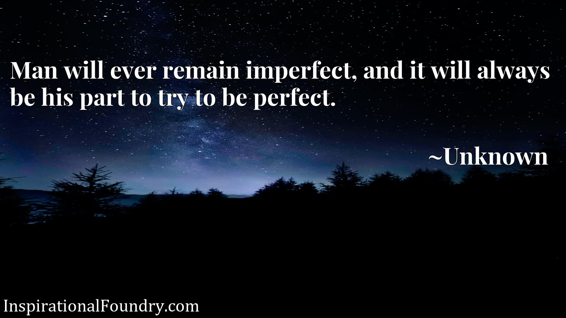Quote Picture :Man will ever remain imperfect, and it will always be his part to try to be perfect.
