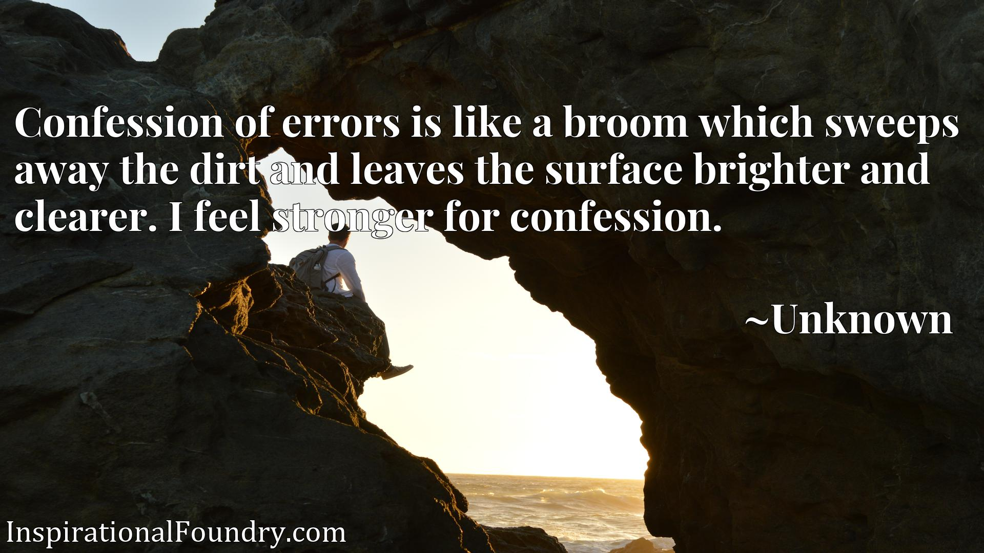 Quote Picture :Confession of errors is like a broom which sweeps away the dirt and leaves the surface brighter and clearer. I feel stronger for confession.