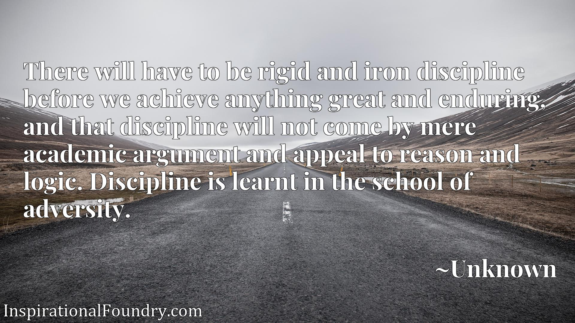 There will have to be rigid and iron discipline before we achieve anything great and enduring, and that discipline will not come by mere academic argument and appeal to reason and logic. Discipline is learnt in the school of adversity.