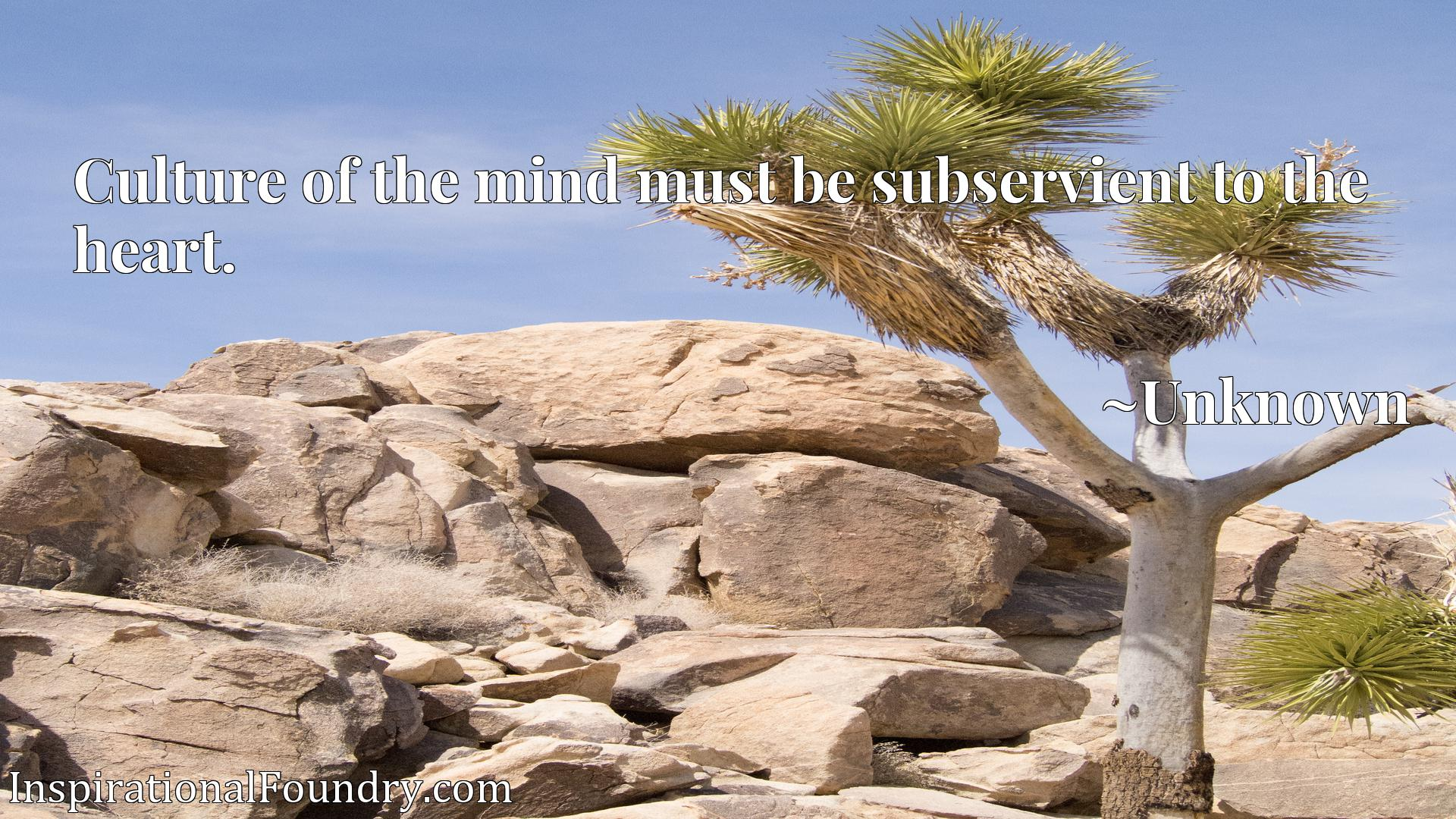 Quote Picture :Culture of the mind must be subservient to the heart.