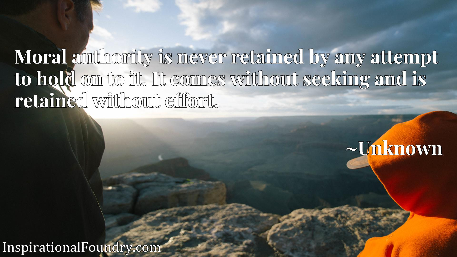 Quote Picture :Moral authority is never retained by any attempt to hold on to it. It comes without seeking and is retained without effort.