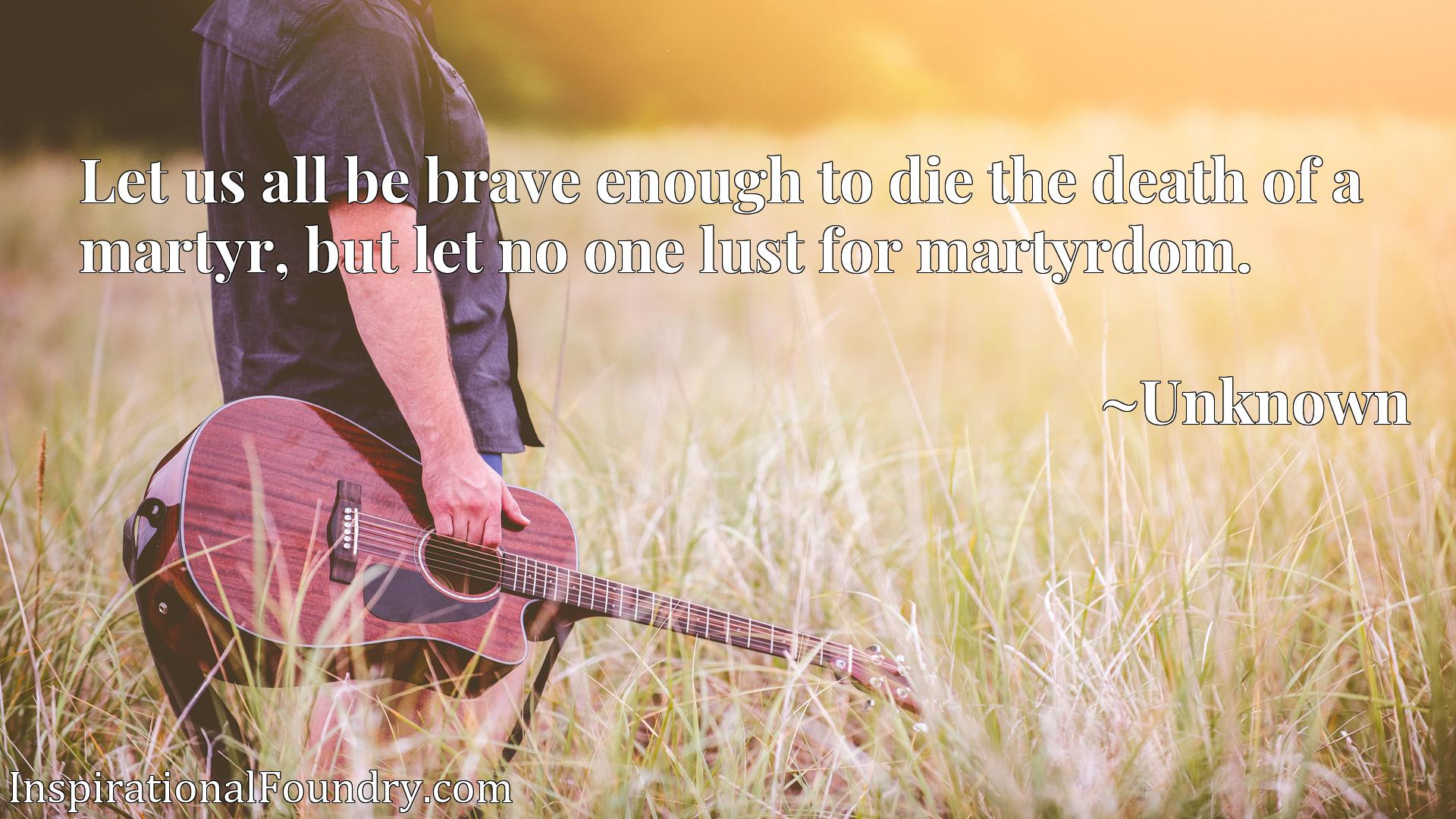 Quote Picture :Let us all be brave enough to die the death of a martyr, but let no one lust for martyrdom.