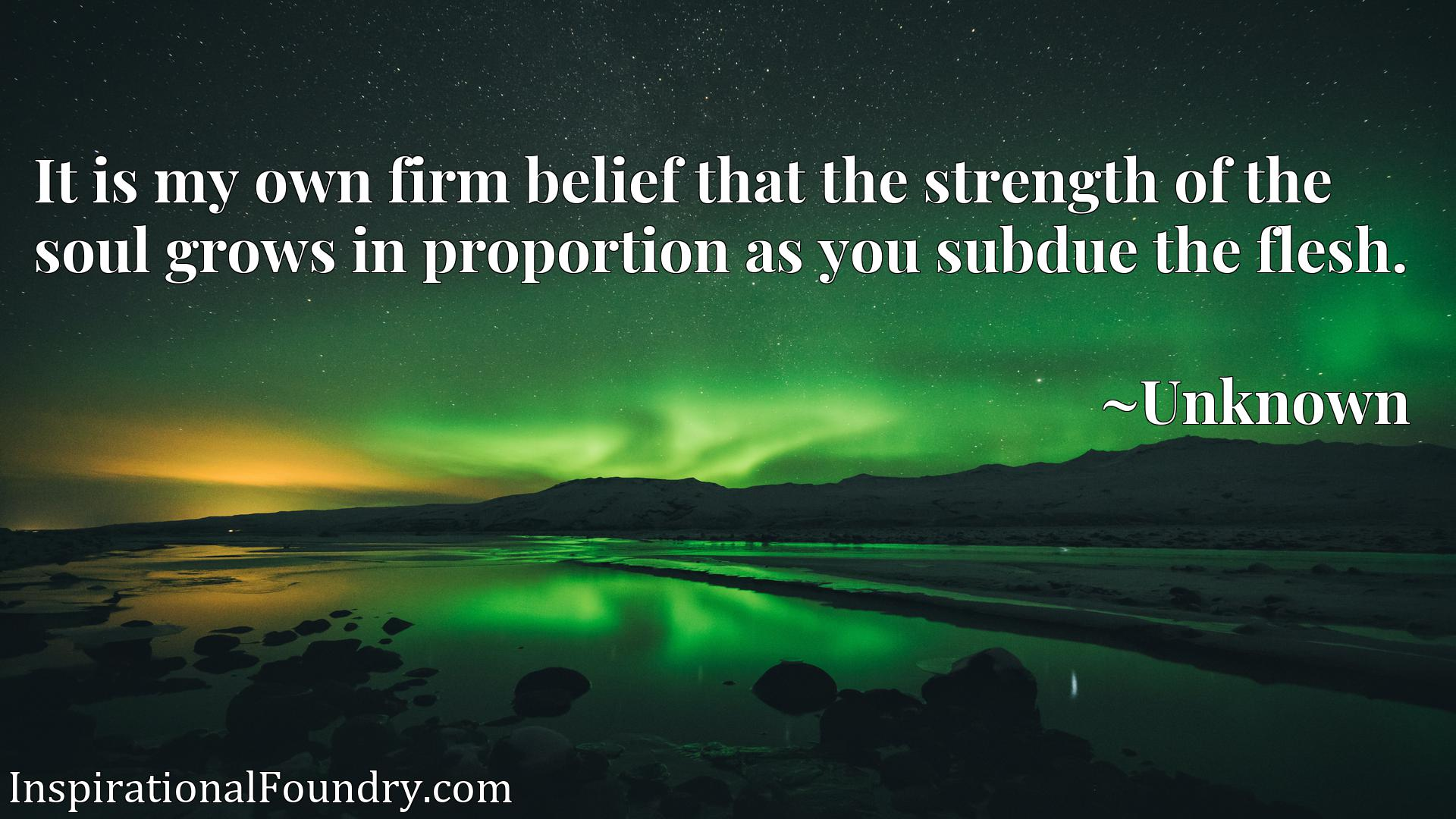 Quote Picture :It is my own firm belief that the strength of the soul grows in proportion as you subdue the flesh.