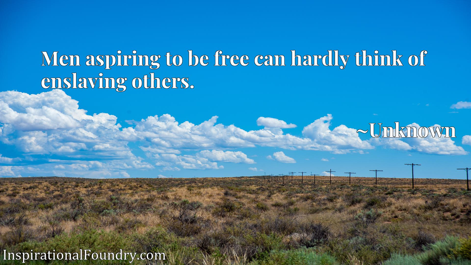 Quote Picture :Men aspiring to be free can hardly think of enslaving others.