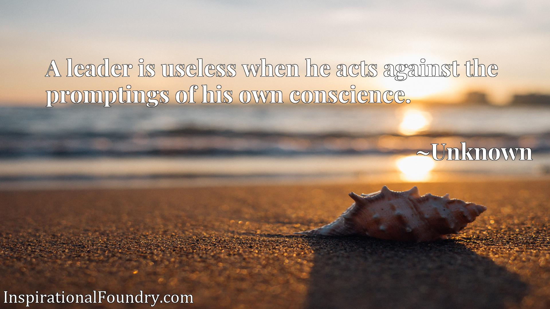 Quote Picture :A leader is useless when he acts against the promptings of his own conscience.
