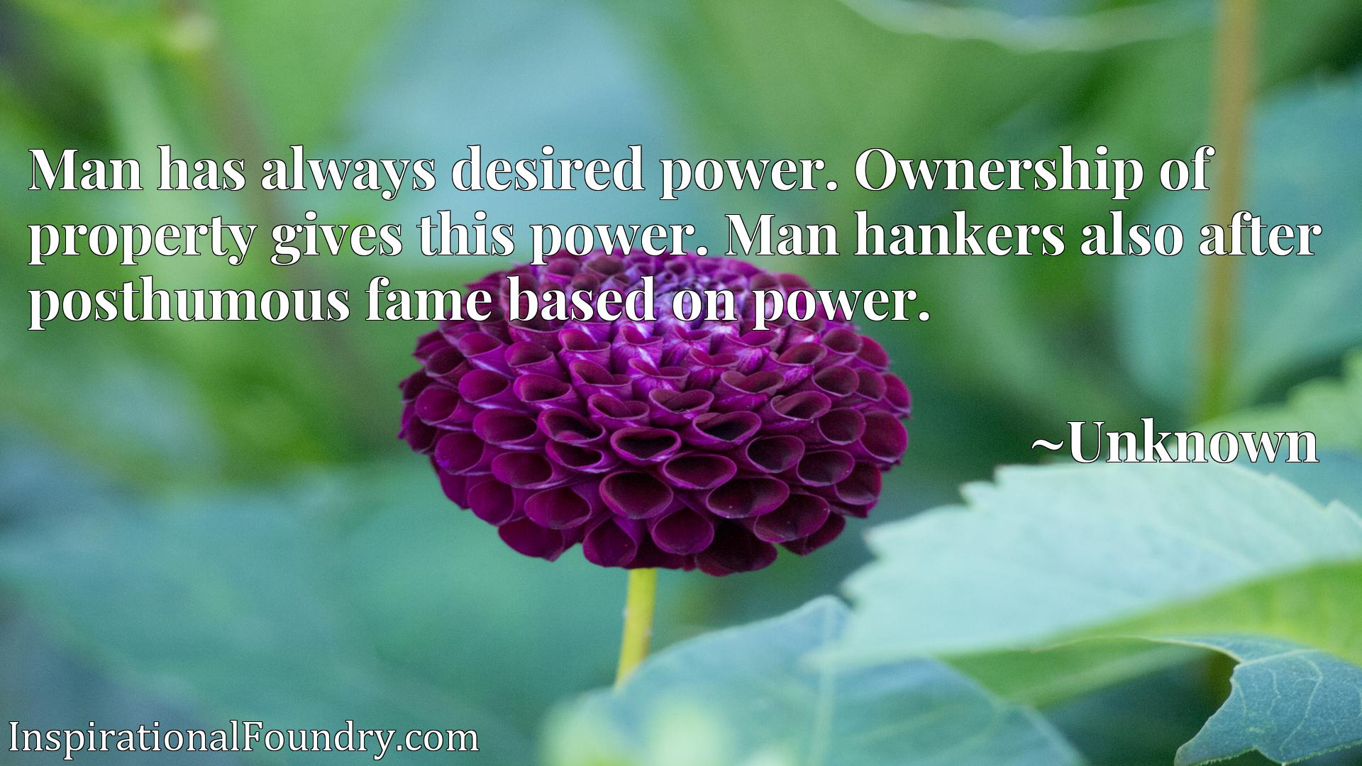 Man has always desired power. Ownership of property gives this power. Man hankers also after posthumous fame based on power.