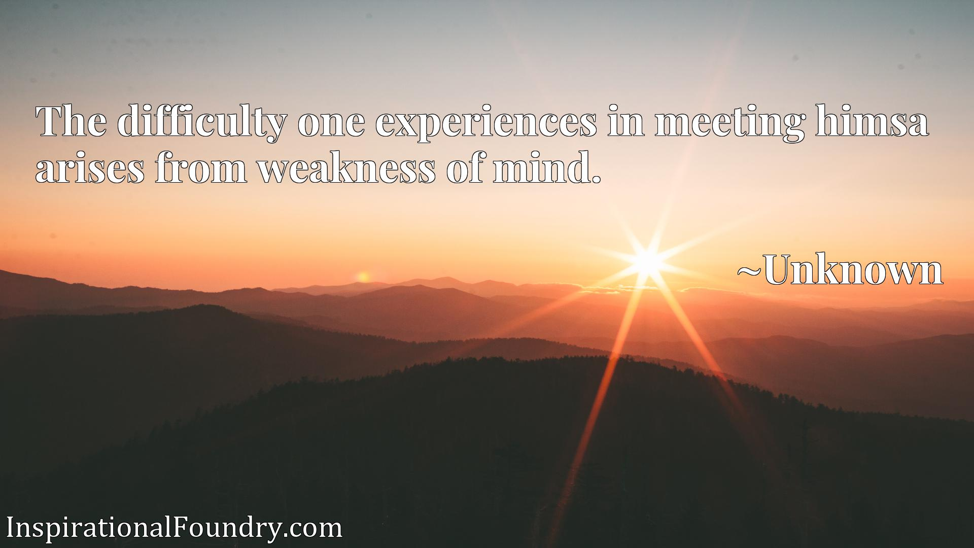 Quote Picture :The difficulty one experiences in meeting himsa arises from weakness of mind.
