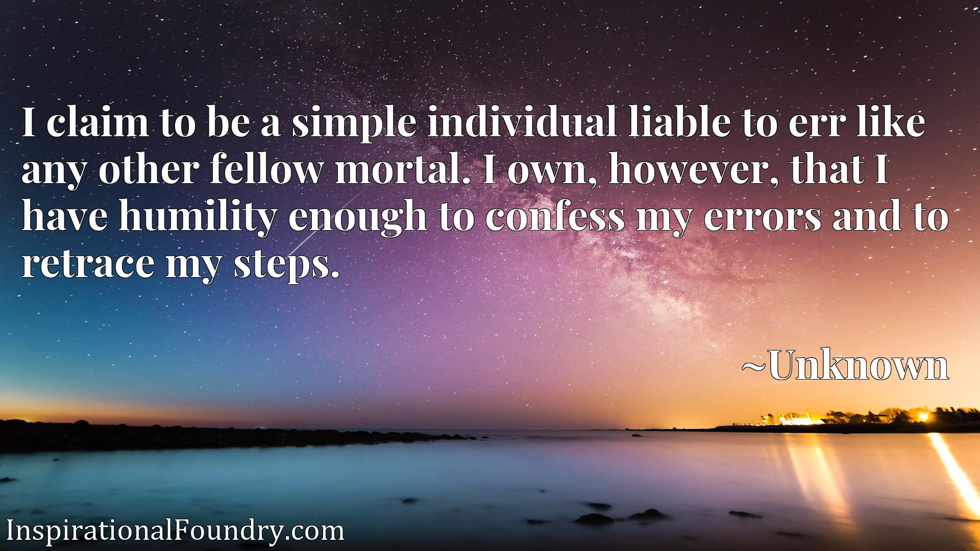 Quote Picture :I claim to be a simple individual liable to err like any other fellow mortal. I own, however, that I have humility enough to confess my errors and to retrace my steps.
