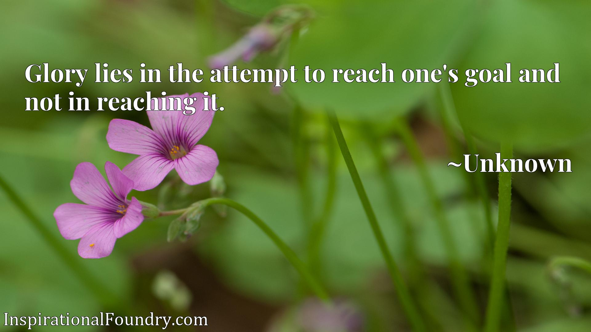 Quote Picture :Glory lies in the attempt to reach one's goal and not in reaching it.