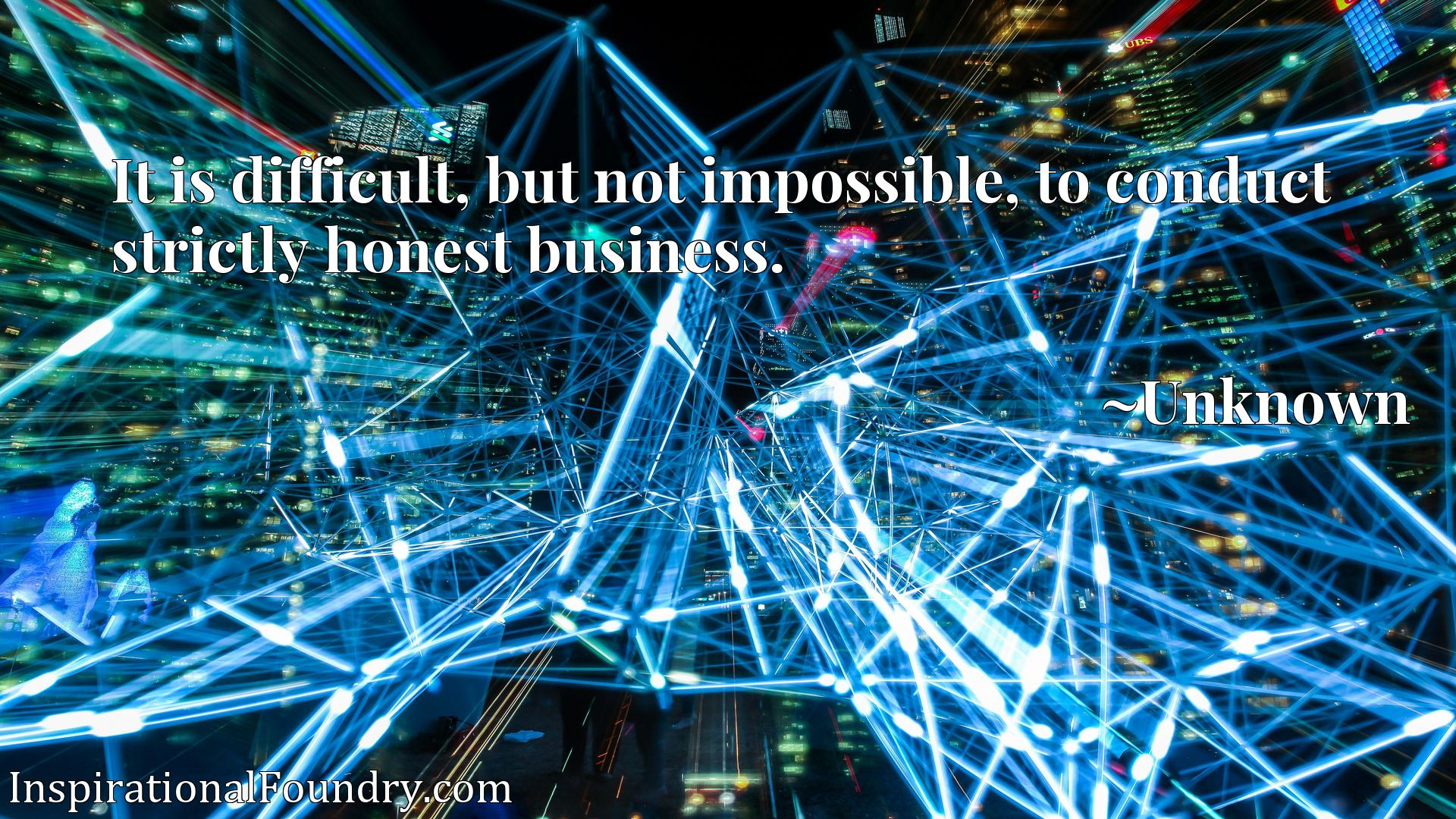 Quote Picture :It is difficult, but not impossible, to conduct strictly honest business.