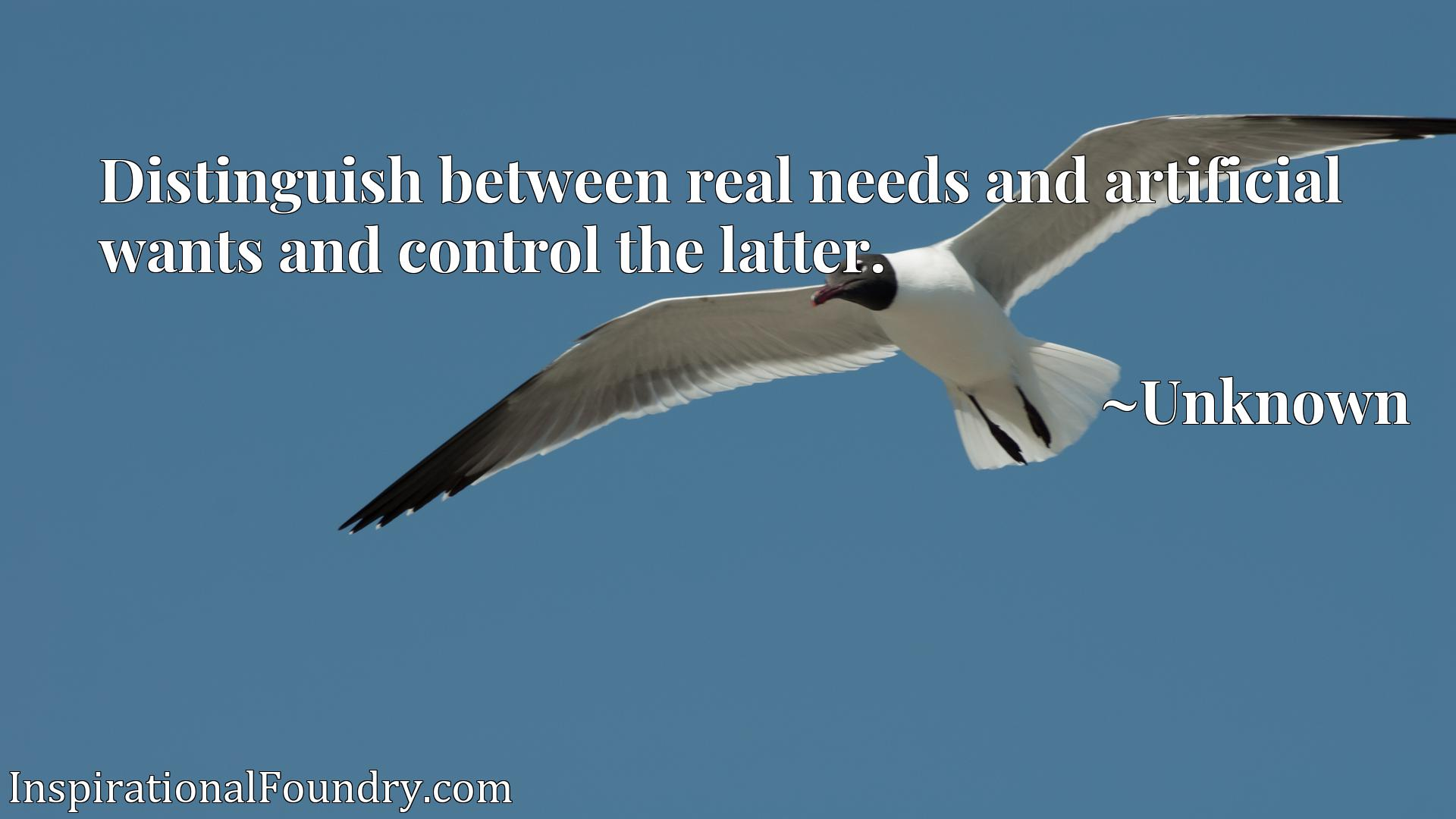 Quote Picture :Distinguish between real needs and artificial wants and control the latter.
