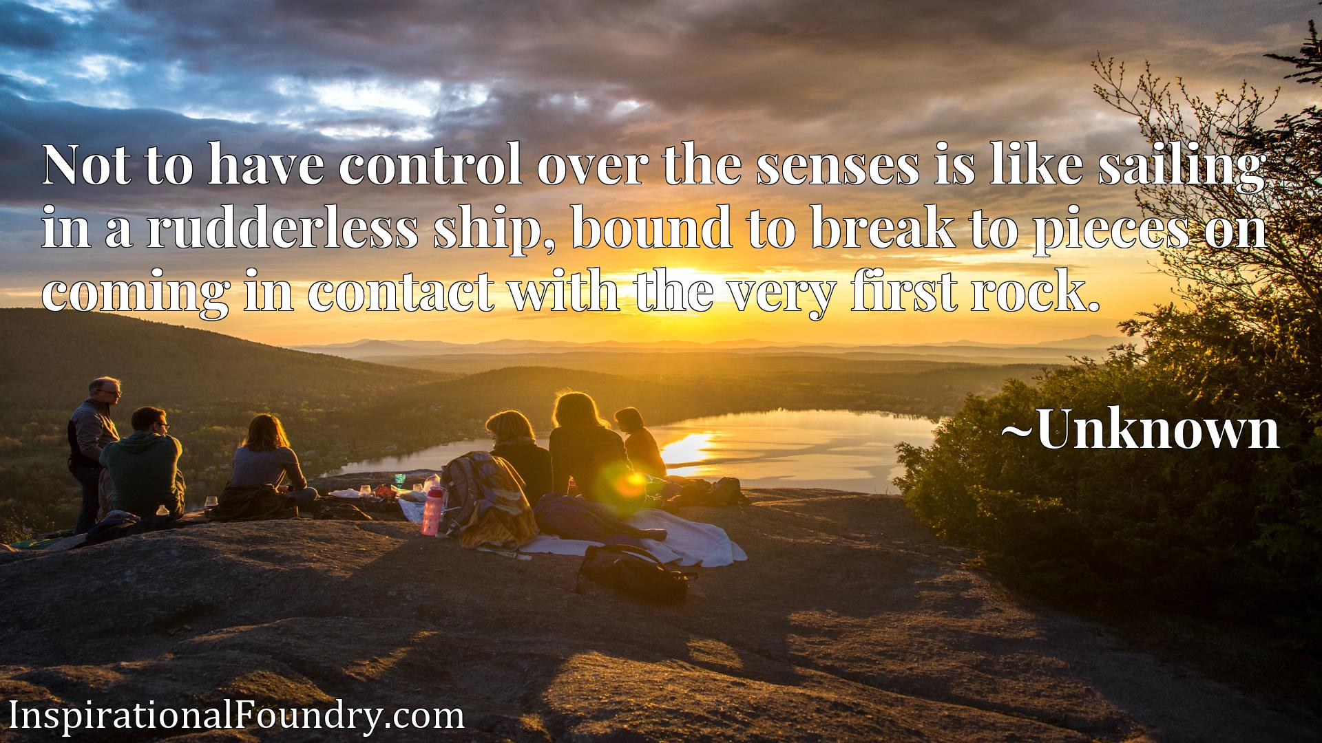 Quote Picture :Not to have control over the senses is like sailing in a rudderless ship, bound to break to pieces on coming in contact with the very first rock.