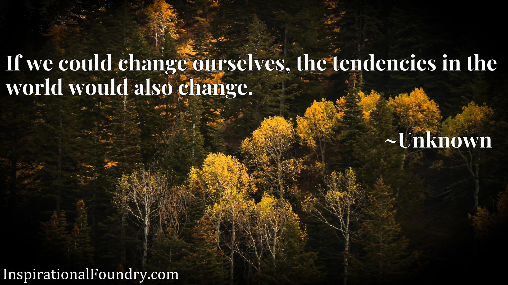 Quote Picture :If we could change ourselves, the tendencies in the world would also change.