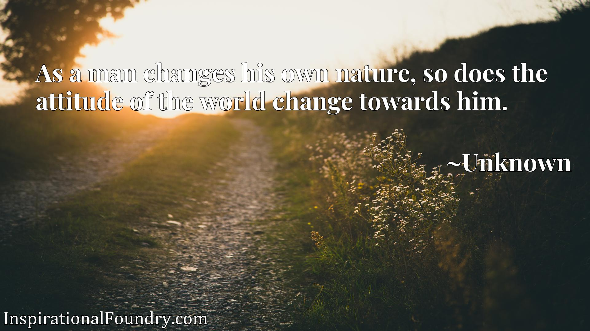 Quote Picture :As a man changes his own nature, so does the attitude of the world change towards him.